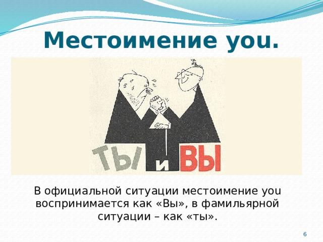 Местоимение you. В официальной ситуации местоимение you воспринимается как «Вы», в фамильярной ситуации – как «ты». 5