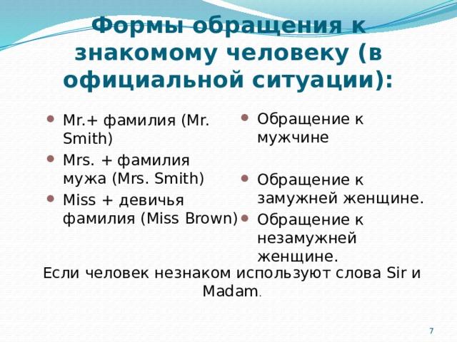 Формы обращения к знакомому человеку (в официальной ситуации): Обращение к мужчине Обращение к замужней женщине. Обращение к незамужней женщине. Mr.+ фамилия (Mr. Smith) Mrs. + фамилия мужа (Mrs. Smith) Miss + девичья фамилия (Miss Brown) Если человек незнаком используют слова Sir и Madam . 5