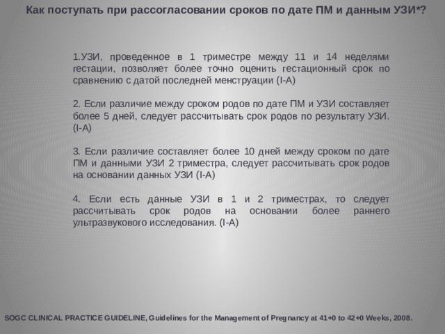 Как поступать при рассогласовании сроков по дате ПМ и данным УЗИ*? 1.УЗИ, проведенное в 1 триместре между 11 и 14 неделями гестации, позволяет более точно оценить гестационный срок по сравнению с датой последней менструации (I-A) 2. Если различие между сроком родов по дате ПМ и УЗИ составляет более 5 дней, следует рассчитывать срок родов по результату УЗИ. (I-A) 3. Если различие составляет более 10 дней между сроком по дате ПМ и данными УЗИ 2 триместра, следует рассчитывать срок родов на основании данных УЗИ (I-A) 4. Если есть данные УЗИ в 1 и 2 триместрах, то следует рассчитывать срок родов на основании более раннего ультразвукового исследования. (I-A) SOGC CLINICAL PRACTICE GUIDELINE, Guidelines for the Management of Pregnancy at 41+0 to 42+0 Weeks, 2008.