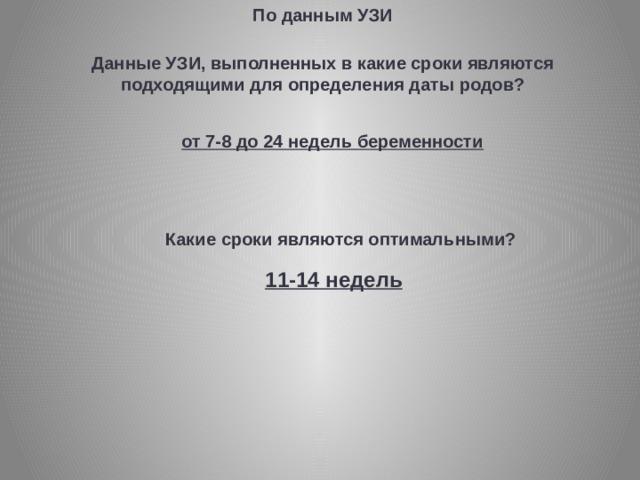 По данным УЗИ Данные УЗИ, выполненных в какие сроки являются подходящими для определения даты родов? от 7-8 до 24 недель беременности Какие сроки являются оптимальными? 11-14 недель