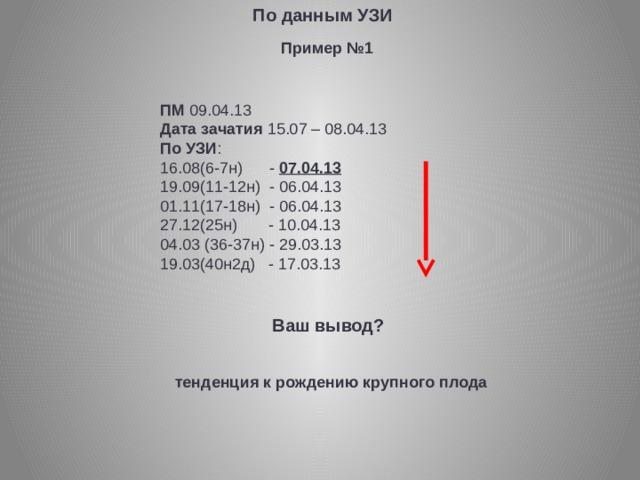 По данным УЗИ Пример №1 ПМ 09.04.13 Дата зачатия 15.07 – 08.04.13 По УЗИ : 16.08(6-7н) - 07.04.13 19.09(11-12н) - 06.04.13 01.11(17-18н) - 06.04.13 27.12(25н) - 10.04.13 04.03 (36-37н) - 29.03.13 19.03(40н2д) - 17.03.13 Ваш вывод? тенденция к рождению крупного плода