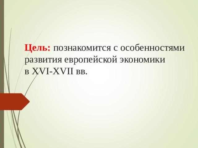 Цель: познакомится с особенностями развития европейской экономики вXVI-XVIIвв.