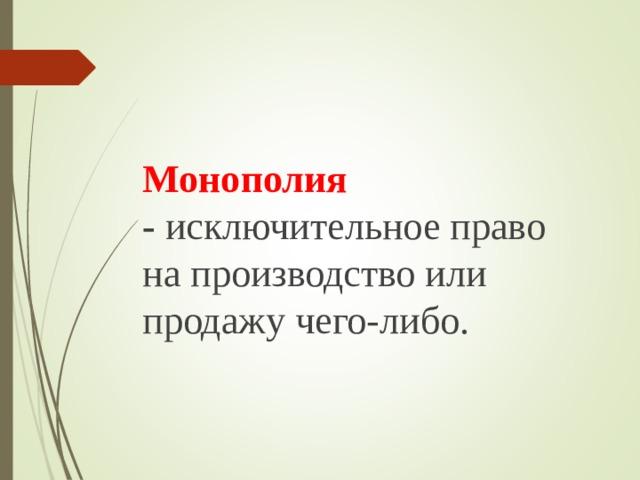 Монополия -  исключительное право на производство или продажу чего-либо.