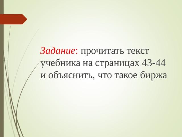 Задание : прочитать текст учебника на страницах 43-44 и объяснить, что такое биржа