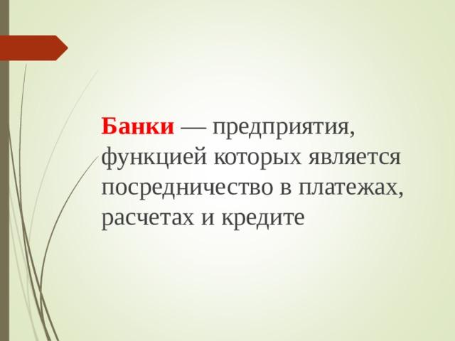 Банки  — предприятия, функцией которых является посредничество в платежах, расчетах и кредите