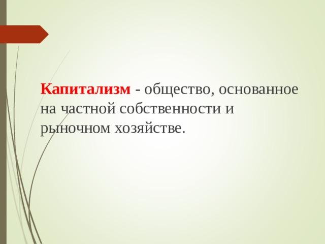 Капитализм - общество, основанное на частной собственности и рыночном хозяйстве.
