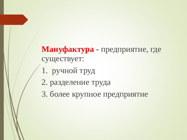 Мануфактура - предприятие, где существует: 1. ручной труд 2. разделение труда 3. более крупное предприятие