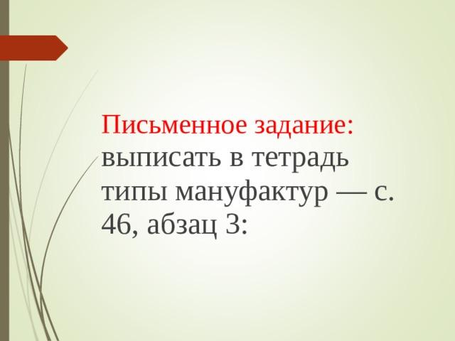 Письменное задание: выписать в тетрадь типы мануфактур — с. 46, абзац 3: