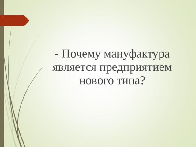 - Почему мануфактура является предприятием нового типа?