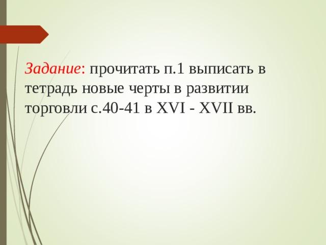 Задание : прочитать п.1 выписать в тетрадь новые черты в развитии торговли с.40-41 в XVI - XVII вв.