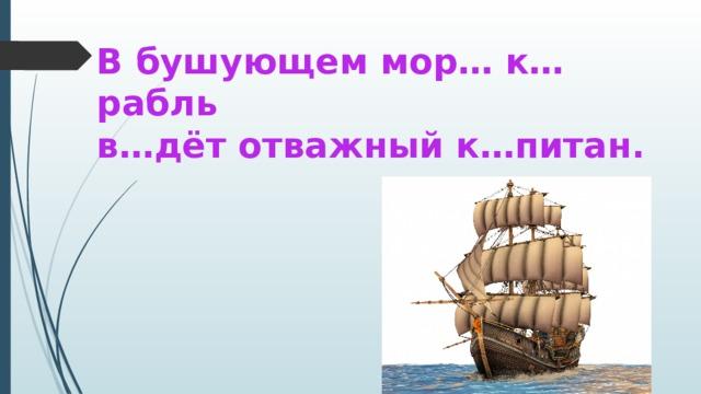В бушующем мор… к…рабль  в…дёт отважный к…питан.