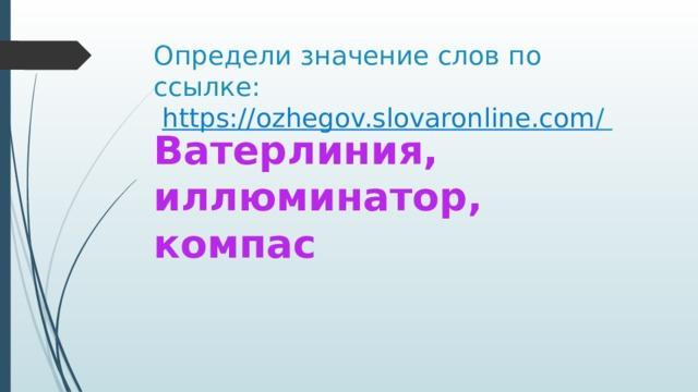 Определи значение слов по ссылке:   https://ozhegov.slovaronline.com /  Ватерлиния, иллюминатор, компас