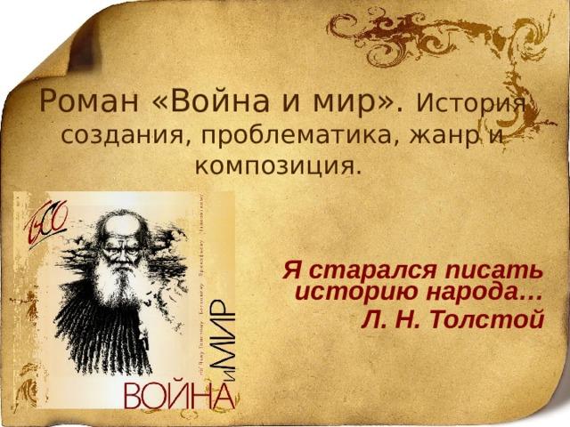 Роман «Война и мир». История создания, проблематика, жанр и композиция.     Я старался писать историю народа… Л. Н. Толстой