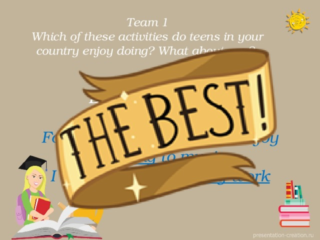 Team 1  Which of these activities do teens in your country enjoy doing? What about you?. Exercise 1 p 10 For example: Some teens enjoy listening to music . I enjoy doing voluntary work