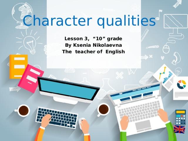 "Character qualities Lesson 3, ""10"" grade By Ksenia Nikolaevna The teacher of English"