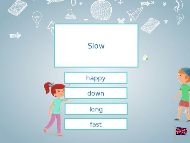 Slow happy down long fast