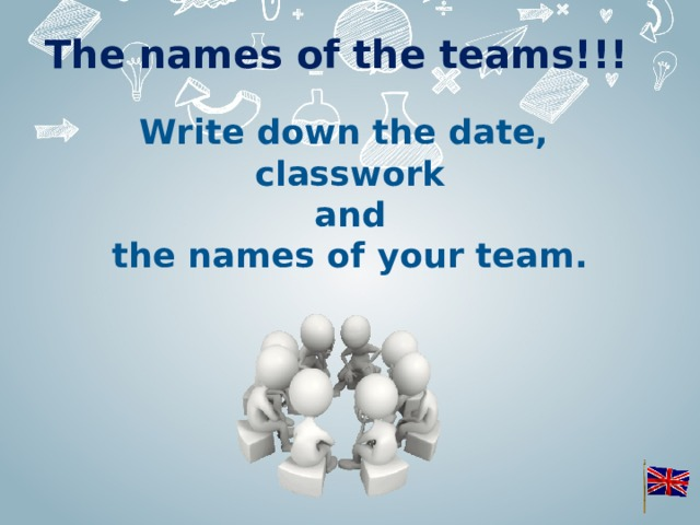 The names of the teams!!! Write down the date,  classwork  and  the names of your team.