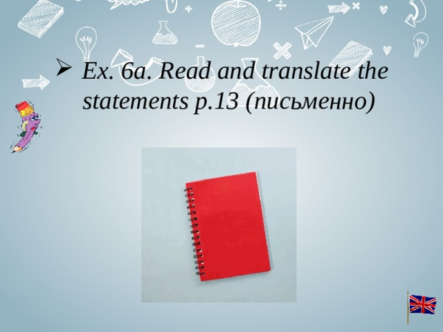 Ex. 6a. Read and translate the statements p.13 (письменно)