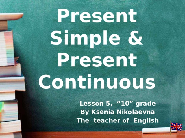 "Present Simple & Present Continuous Lesson 5, ""10"" grade By Ksenia Nikolaevna The teacher of English"