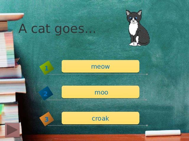 A cat goes... meow 1  moo 2 croak 3