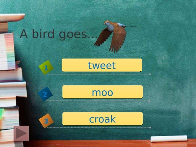 A bird goes... tweet 1 moo 2 croak 3