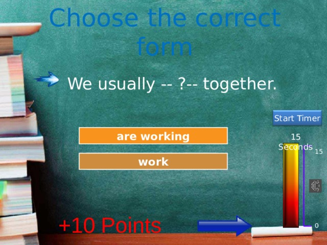 Choose the correct form We usually -- ?-- together. Start Timer Try Again are working 15 Seconds 15 Great Job! work +10 Points 0