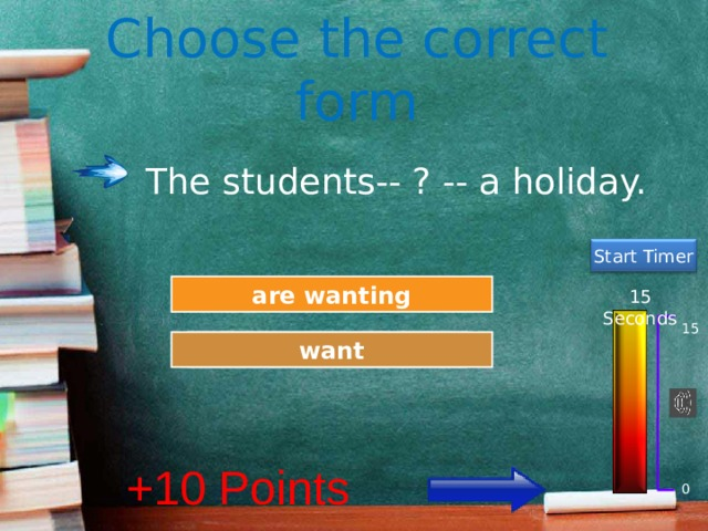 Choose the correct form The students-- ? -- a holiday. Start Timer Try Again are wanting 15 Seconds 15 Great Job! want +10 Points 0