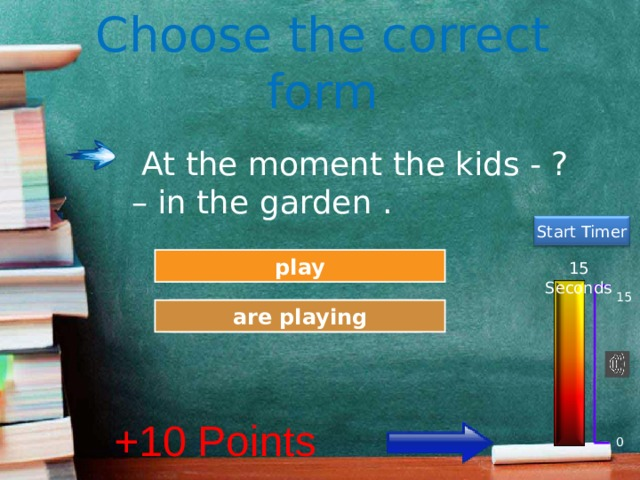 Choose the correct form  At the moment the kids - ? – in the garden . Start Timer Try Again play 15 Seconds 15 Great Job! are playing +10 Points 0