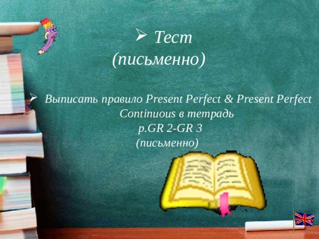 Тест (письменно) Выписать правило Present Perfect & Present Perfect Continuous в тетрадь