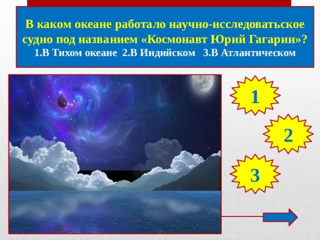 В каком океане работало научно-исследоватьское судно под названием «Космонавт Юрий Гагарин»? 1.В Тихом океане 2.В Индийском 3.В Атлантическом 1 2 3