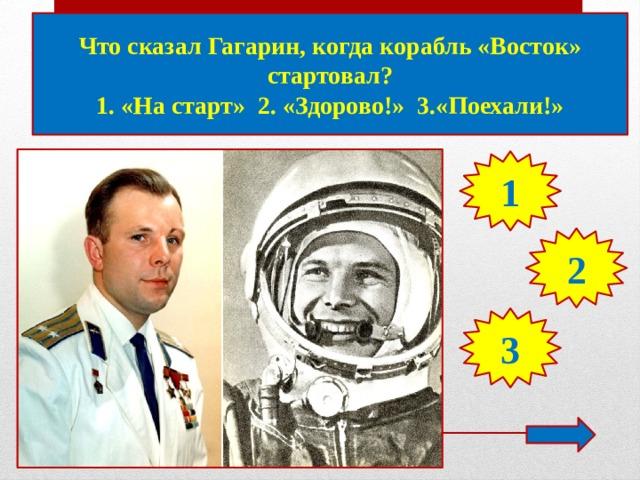 Что сказал Гагарин, когда корабль «Восток» стартовал? 1. «На старт» 2. «Здорово!» 3.«Поехали!» 1 2 3