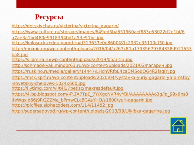 Ресурсы https://detskiychas.ru/victorina/victorina_gagarin/ https://www.culture.ru/storage/images/649ed5ba651560aef883e63022d2e1bf/6a7ae3a1bd480e9918394bd1a53e91bc.jpg https://kolosock-mdou.narod.ru/d313637e0e8600f81c2932e35110cf50.jpg http://moimir.org/wp-content/uploads/2016/04/a267c81a13939679384358d921653ba8.jpg https://silamira.ru/wp-content/uploads/2019/05/3-53.jpg http://sohmadelyak.minobr63.ru/wp-content/uploads/2021/02/гагарин.jpg https://ruskino.ru/media/gallery/14447/LHchVRfbE4caDMSodQG4R2fsqIY.jpg https://msk.kprf.ru/wp-content/uploads/2020/04/vystavka-yuriy-gagarin-ya-prostoy-sovetskiy-chelovek-1024x660.jpg https://i.ytimg.com/vi/t4j17petlsc/maxresdefault.jpg https://4.bp.blogspot.com/-PLTA7TpE_7Y/XgcNVR4vYBI/AAAAAAAAo3g/lp_99x6ns8IfvWgxJd66J9RQZZMa_bPmwCLcBGAsYHQ/s1600/yuri-gagarin.jpg https://picfiles.alphacoders.com/114/11452.jpg http://supersadovod.ru/wp-content/uploads/2013/09/Ulyibka-gagarina.jpg