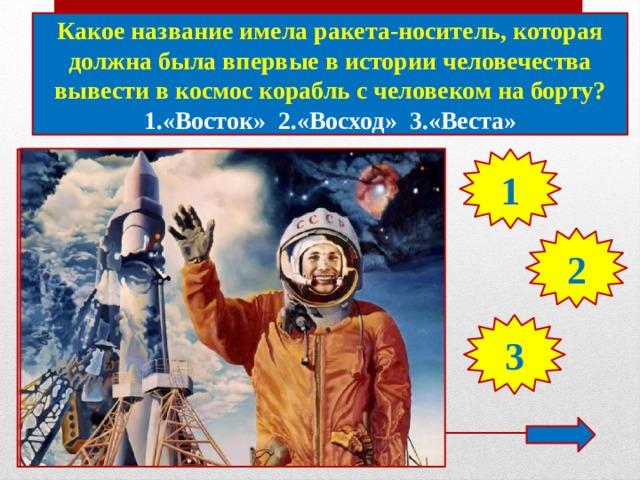 Какое название имела ракета-носитель, которая должна была впервые в истории человечества вывести в космос корабль с человеком на борту? 1.«Восток» 2.«Восход» 3.«Веста» 1 2 3