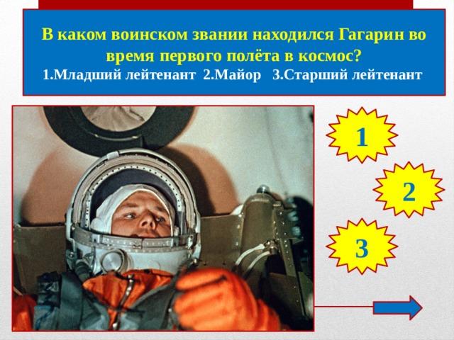 В каком воинском звании находился Гагарин во время первого полёта в космос? 1.Младший лейтенант 2.Майор 3.Старший лейтенант 1 2 3