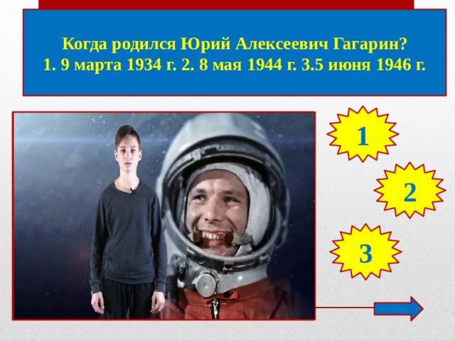 Когда родился Юрий Алексеевич Гагарин? 1. 9 марта 1934 г. 2. 8 мая 1944 г. 3.5 июня 1946 г. 1 2 3