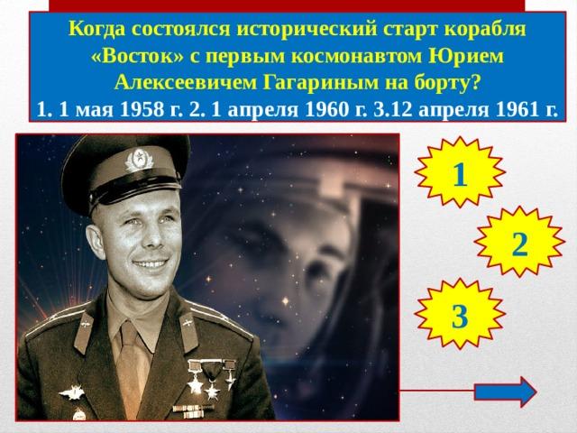 Когда состоялся исторический старт корабля «Восток» с первым космонавтом Юрием Алексеевичем Гагариным на борту? 1. 1 мая 1958 г. 2. 1 апреля 1960 г. 3.12 апреля 1961 г. 1 2 3