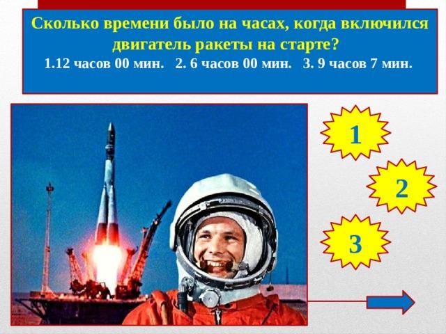 Сколько времени было на часах, когда включился двигатель ракеты на старте? 1.12 часов 00 мин. 2. 6 часов 00 мин. 3. 9 часов 7 мин.  1 2 3