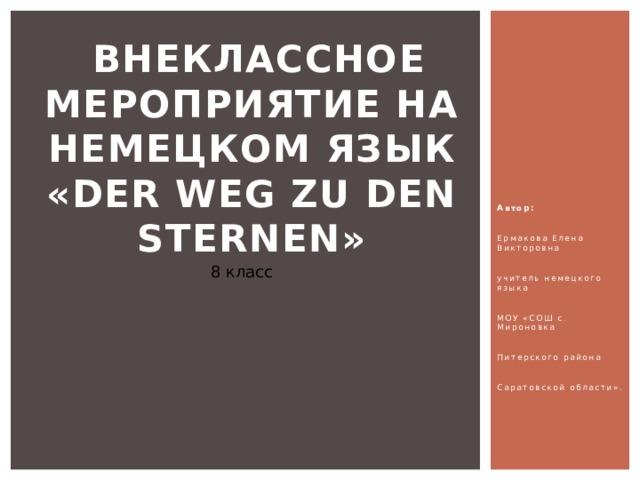 Внеклассное мероприятие на немецком язык  «Der Weg zu den Sternen»   Автор:  Ермакова Елена Викторовна  учитель немецкого языка  МОУ «СОШ с. Мироновка  Питерского района  Саратовской области». 8 класс