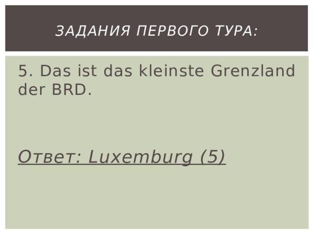 Задания первого тура: 5. Das ist das kleinste Grenzland der BRD. Ответ: Luxemburg (5)