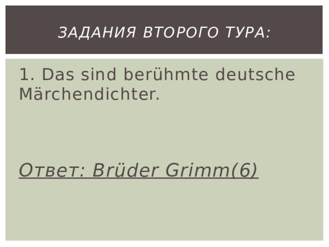 Задания второго тура: 1. Das sind berühmte deutsche Märchendichter.   Ответ: Brüder Grimm(6)