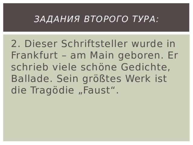 """Задания второго тура: 2. Dieser Schriftsteller wurde in Frankfurt – am Main geboren. Er schrieb viele schöne Gedichte, Ballade. Sein größtes Werk ist die Tragödie """"Faust""""."""