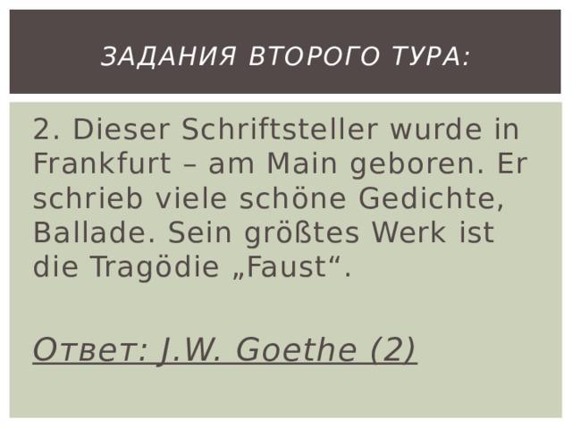"""Задания второго тура: 2. Dieser Schriftsteller wurde in Frankfurt – am Main geboren. Er schrieb viele schöne Gedichte, Ballade. Sein größtes Werk ist die Tragödie """"Faust"""".  Ответ: J.W. Goethe (2)"""
