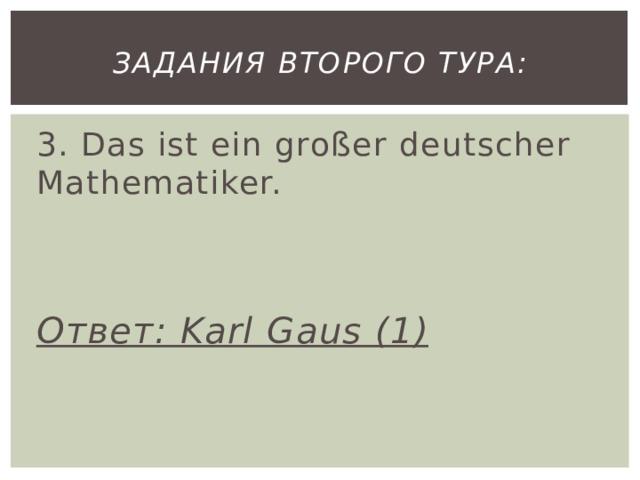 Задания второго тура: 3. Das ist ein großer deutscher Mathematiker.   Ответ: Karl Gaus (1)