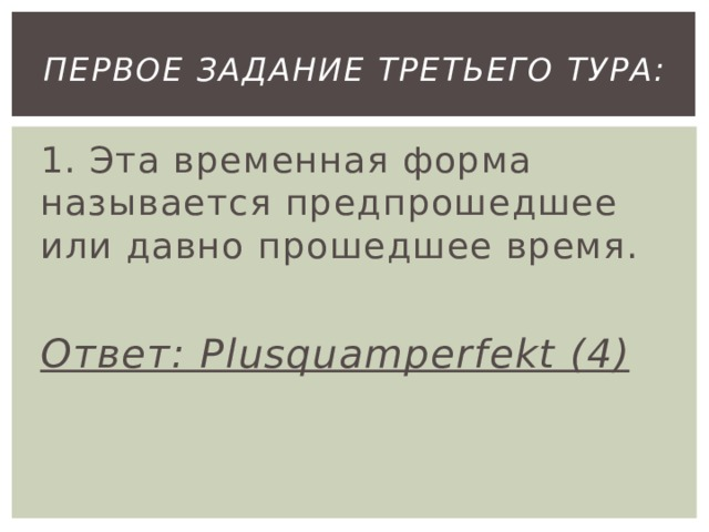 первое Задание третьего тура: 1. Эта временная форма называется предпрошедшее или давно прошедшее время.  Ответ: Plusquamperfekt (4)