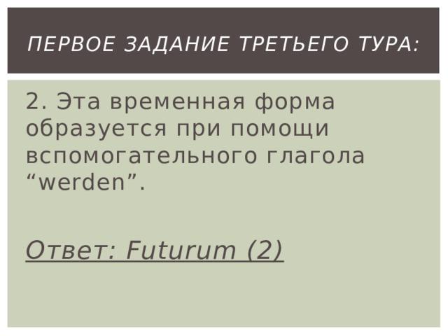 """первое Задание третьего тура: 2. Эта временная форма образуется при помощи вспомогательного глагола """"werden"""".  Ответ: Futurum (2)"""