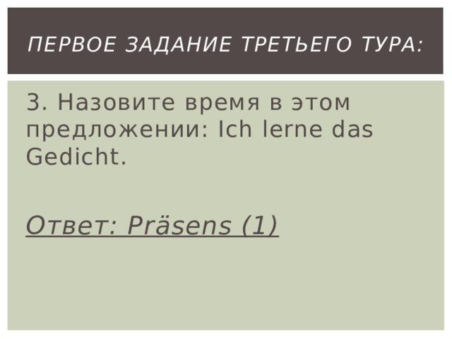 первое Задание третьего тура: 3. Назовите время в этом предложении: Ich lerne das Gedicht.  Ответ: Präsens (1)