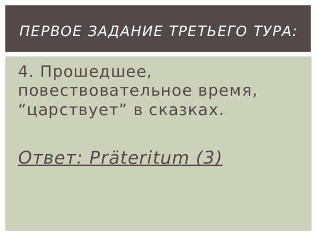 """первое Задание третьего тура: 4. Прошедшее, повествовательное время, """"царствует"""" в сказках.  Ответ: Präteritum (3)"""