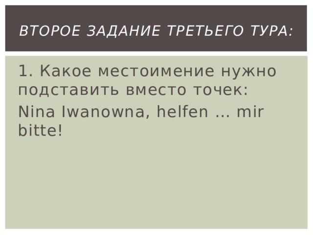 второе Задание третьего тура: 1. Какое местоимение нужно подставить вместо точек: Nina Iwanowna, helfen … mir bitte!