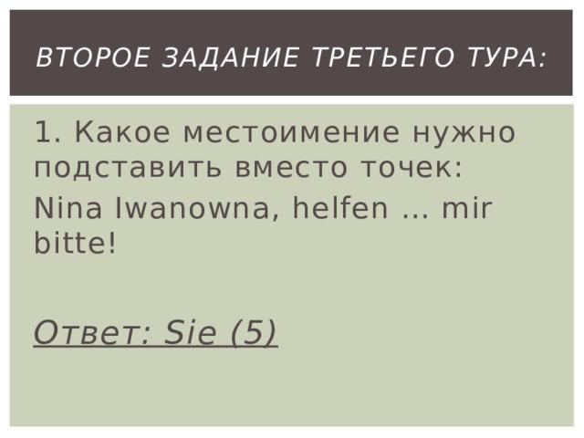второе Задание третьего тура: 1. Какое местоимение нужно подставить вместо точек: Nina Iwanowna, helfen … mir bitte!  Ответ: Sie (5)