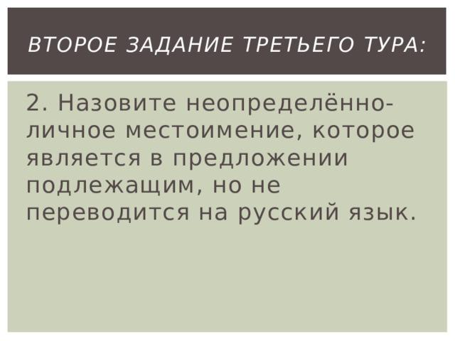 второе Задание третьего тура: 2. Назовите неопределённо-личное местоимение, которое является в предложении подлежащим, но не переводится на русский язык.